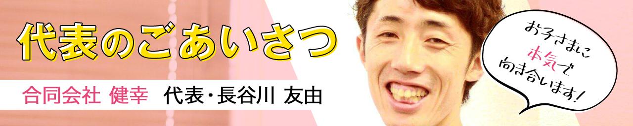 代表のごあいさつ|「合同会社 健幸」代表・長谷川友由。お子さまに本気で向き合います!